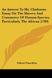 Cover of: An Answer To Mr. Clarksons Essay On The Slavery And Commerce Of Human Species, Particularly The African (1789) | Gilbert Francklyn