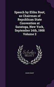 Cover of: Speech by Elihu Root, as Chairman of Republican State Convention at Saratoga, New York, September 14th, 1908 Volume 2 | Elihu Root