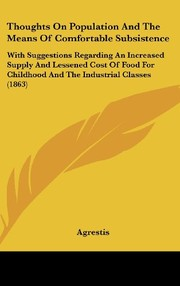 Cover of: Thoughts On Population And The Means Of Comfortable Subsistence: With Suggestions Regarding An Increased Supply And Lessened Cost Of Food For Childhood And The Industrial Classes (1863) | Agrestis
