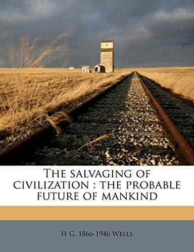 The salvaging of civilization: the probable future of mankind by H G. 1866-1946 Wells