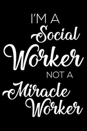 Cover of: I'm A Social Worker Not A Miracle Worker: 6x9 Notebook, Ruled, Funny Writing Notebook, Journal For Work, Daily Diary, Planner, Organizer for Social Workers | Creative Juices Publishing