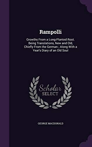 Rampolli: Growths from a Long-Planted Root. Being Translations, New and Old, Chiefly from the German; Along with a Year's Diary of an Old Soul by George MacDonald