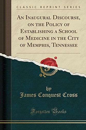An Inaugural Discourse, on the Policy of Establishing a School of Medicine in the City of Memphis, Tennessee (Classic Reprint) by James Conquest Cross
