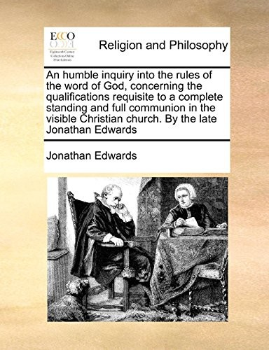 An humble inquiry into the rules of the word of God, concerning the qualifications requisite to a complete standing and full communion in the visible Christian church. By the late Jonathan Edwards by Jonathan Edwards
