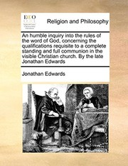 Cover of: An humble inquiry into the rules of the word of God, concerning the qualifications requisite to a complete standing and full communion in the visible Christian church. By the late Jonathan Edwards | Jonathan Edwards