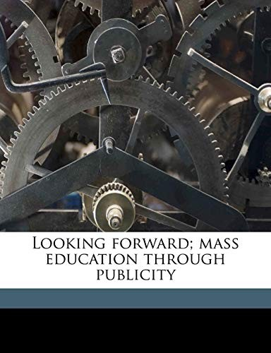 Looking forward; mass education through publicity by Charles Frederick Higham