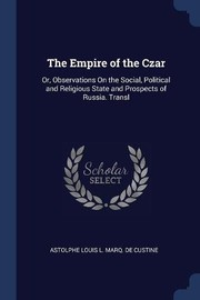 Cover of: The Empire of the Czar: Or, Observations On the Social, Political and Religious State and Prospects of Russia. Transl | Astolphe Louis L. Marq. De Custine