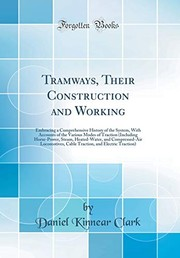 Cover of: Tramways, Their Construction and Working: Embracing a Comprehensive History of the System, With Accounts of the Various Modes of Traction (Including ... Cable Traction, and Electric Traction) | Daniel Kinnear Clark