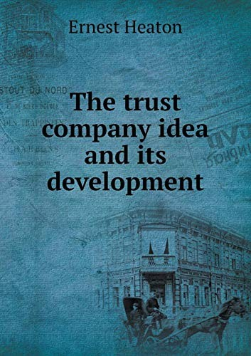 The trust company idea and its development by Ernest Heaton