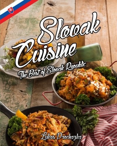 Slovak Cuisine: The Best of Slovak Republic by Lukas Prochazka