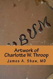 Cover of: Artwork of Charlotte W. Throop | James A Shaw MD, Charlotte W Throop