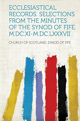 Ecclesiastical Records. Selections from the Minutes of the Synod of Fife. M.DC.XI-M.DC.LXXXVII by