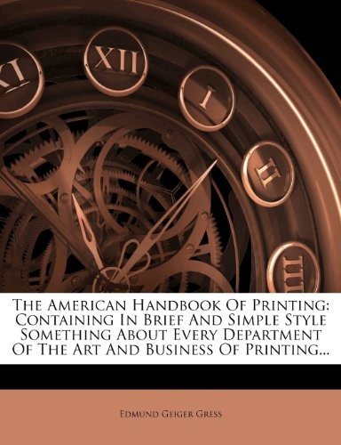 The American Handbook Of Printing: Containing In Brief And Simple Style Something About Every Department Of The Art And Business Of Printing... by Edmund Geiger Gress