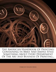 Cover of: The American Handbook Of Printing: Containing In Brief And Simple Style Something About Every Department Of The Art And Business Of Printing... | Edmund Geiger Gress