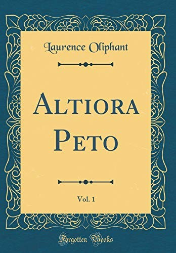 Altiora Peto, Vol. 1 (Classic Reprint) by Laurence Oliphant