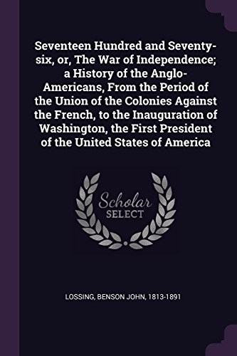 Seventeen Hundred and Seventy-six, or, The War of Independence; a History of the Anglo-Americans, From the Period of the Union of the Colonies Against ... President of the United States of America by Benson John Lossing
