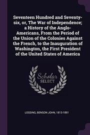 Cover of: Seventeen Hundred and Seventy-six, or, The War of Independence; a History of the Anglo-Americans, From the Period of the Union of the Colonies Against ... President of the United States of America | Benson John Lossing