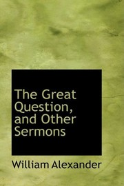 Cover of: The Great Question, and Other Sermons | William Alexander