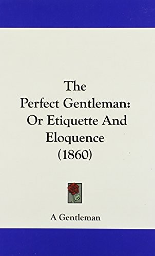The Perfect Gentleman: Or Etiquette And Eloquence (1860) by A Gentleman