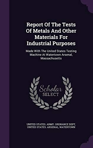 Report Of The Tests Of Metals And Other Materials For Industrial Purposes: Made With The United States Testing Machine At Watertown Arsenal, Massachusetts by Watertown
