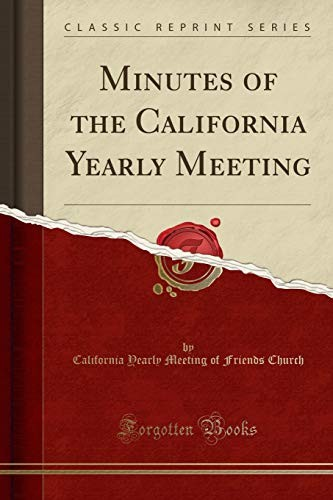 Minutes of the California Yearly Meeting (Classic Reprint) by California Yearly Meeting of Fri Church