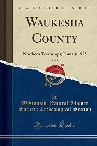 Waukesha County, Vol. 2: Northern Townships; January 1923 (Classic Reprint) by Wisconsin Natural History Socie Section