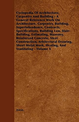 Cyclopedia Of Architecture, Carpentry And Building - A General Reference Work On Architecture, Carpentry, Building, Superintendence, Contracts, ... Reinforced Concrete, Steel Construction, Arh by Anon.