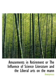 Cover of: Amusements in Retirement or The Influence of Science Literature and the Liberal arts on the mann | Anonymous