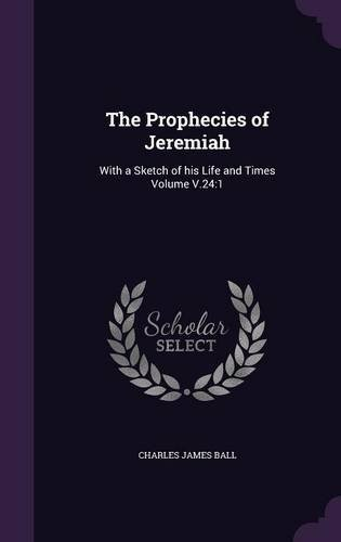 The Prophecies of Jeremiah: With a Sketch of His Life and Times Volume V.24:1 by Charles James Ball