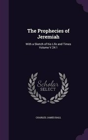Cover of: The Prophecies of Jeremiah: With a Sketch of His Life and Times Volume V.24:1 | Charles James Ball
