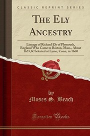 Cover of: The Ely Ancestry: Lineage of Richard Ely of Plymouth, England Who Came to Boston, Mass., About 1655,& Selected at Lyme, Conn, in 1660 (Classic Reprint) | Moses S. Beach