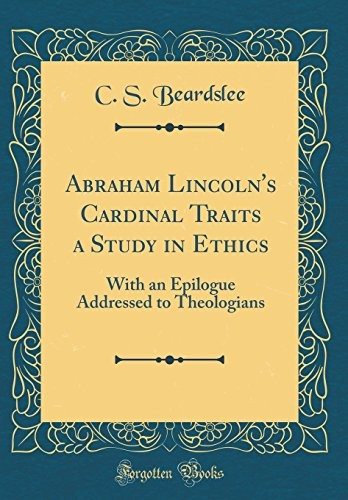 Abraham Lincoln's Cardinal Traits a Study in Ethics: With an Epilogue Addressed to Theologians (Classic Reprint) by C. S. Beardslee