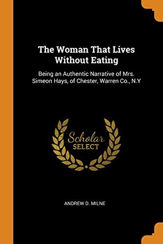 The Woman That Lives Without Eating: Being an Authentic Narrative of Mrs. Simeon Hays, of Chester, Warren Co., N.Y by Andrew D Milne