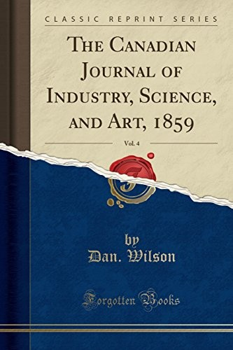 The Canadian Journal of Industry, Science, and Art, 1859, Vol. 4 (Classic Reprint) by Dan. Wilson