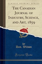 Cover of: The Canadian Journal of Industry, Science, and Art, 1859, Vol. 4 (Classic Reprint) | Dan. Wilson