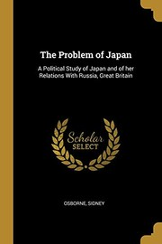 Cover of: The Problem of Japan: A Political Study of Japan and of her Relations With Russia, Great Britain | Osborne Sidney