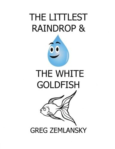 The Littlest Raindrop & The White Goldfish by Greg Zemlansky