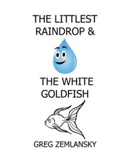 Cover of: The Littlest Raindrop & The White Goldfish | Greg Zemlansky