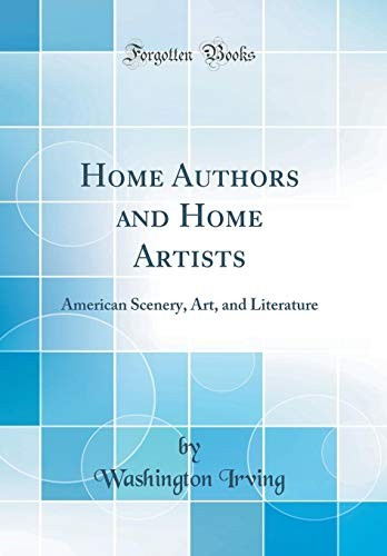 Home Authors and Home Artists: American Scenery, Art, and Literature (Classic Reprint) by Washington Irving
