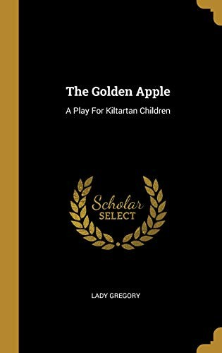 The Golden Apple: A Play For Kiltartan Children by Lady Gregory