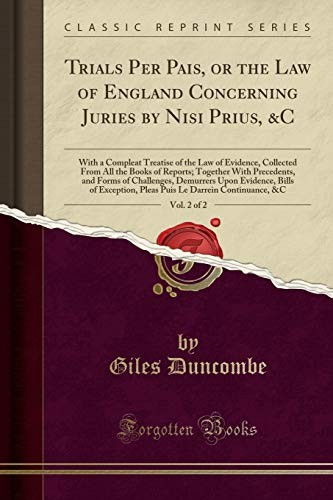 Trials Per Pais, or the Law of England Concerning Juries by Nisi Prius, &C, Vol. 2 of 2: With a Compleat Treatise of the Law of Evidence, Collected ... Forms of Challenges, Demurrers Upon Evidence, by Giles Duncombe