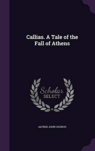 Callias. A Tale of the Fall of Athens by Alfred John Church