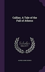 Cover of: Callias. A Tale of the Fall of Athens | Alfred John Church