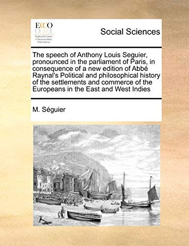 The speech of Anthony Louis Seguier, pronounced in the parliament of Paris, in consequence of a new edition of Abbé Raynal's Political and ... of the Europeans in the East and West Indies by M. Séguier
