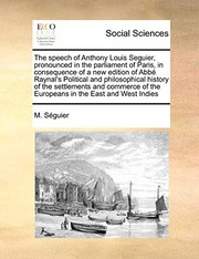 Cover of: The speech of Anthony Louis Seguier, pronounced in the parliament of Paris, in consequence of a new edition of Abbé Raynal's Political and ... of the Europeans in the East and West Indies | M. Séguier