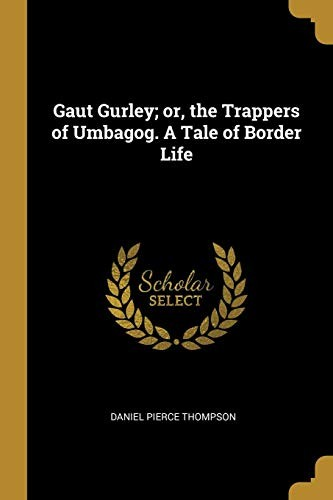 Gaut Gurley; or, the Trappers of Umbagog. A Tale of Border Life by Daniel Pierce Thompson