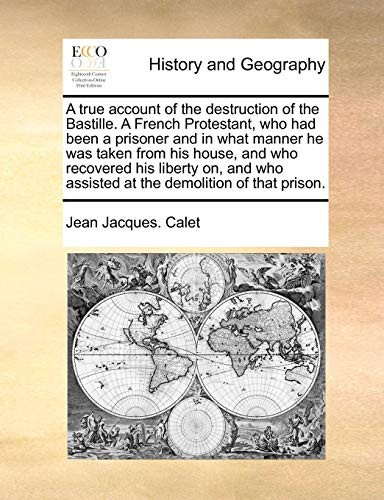 A true account of the destruction of the Bastille.  A French Protestant, who had been a prisoner and in what manner he was taken from his house, and ... assisted at the demolition of that prison. by Jean Jacques. Calet