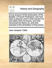 Cover of: A true account of the destruction of the Bastille.  A French Protestant, who had been a prisoner and in what manner he was taken from his house, and ... assisted at the demolition of that prison. | Jean Jacques. Calet