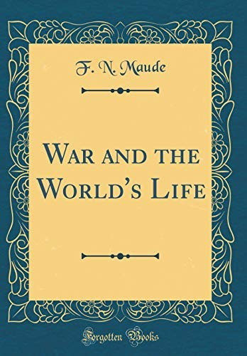 War and the World's Life (Classic Reprint) by F. N. Maude