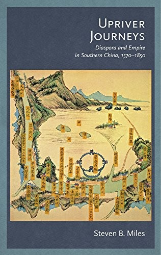 Upriver Journeys: Diaspora and Empire in Southern China, 1570–1850 (Harvard-Yenching Institute Monograph Series) by Steven B. Miles